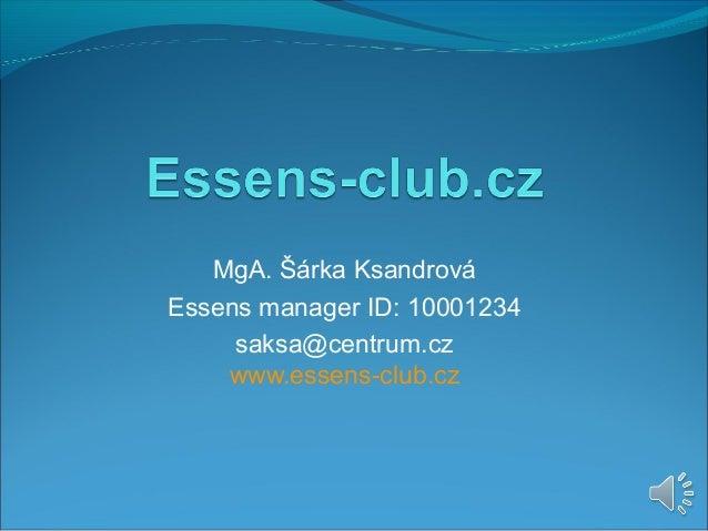 MgA. Šárka Ksandrová Essens manager ID: 10001234 saksa@centrum.cz www.essens-club.cz