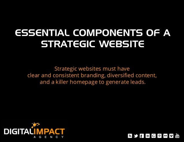ESSENTIAL COMPONENTS OF A ! STRATEGIC WEBSITE! Strategic websites must have clear and consistent branding, diversified cont...