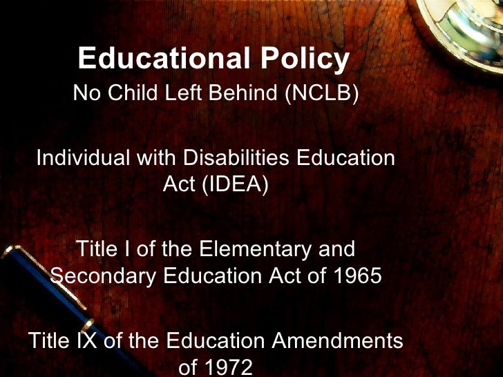 Educational Policy No Child Left Behind (NCLB) Individual with Disabilities Education Act (IDEA) Title I of the Elementary...