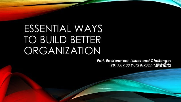 ESSENTIAL WAYS TO BUILD BETTER ORGANIZATION Part. Environment, Issues and Challenges 2017.07.30 Yuta Kikuchi(菊池佑太)