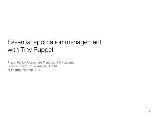 Essential application management with Tiny Puppet Presented by Alessandro Franceschi @alvagante