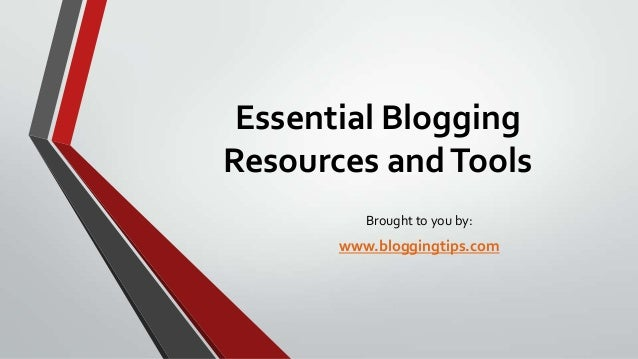 Essential Blogging Resources and Tools Brought to you by:  www.bloggingtips.com
