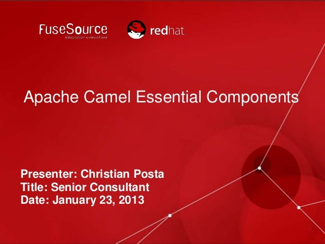 Apache Camel Essential Components  Presenter: Christian Posta Title: Senior Consultant Date: January 23, 2013