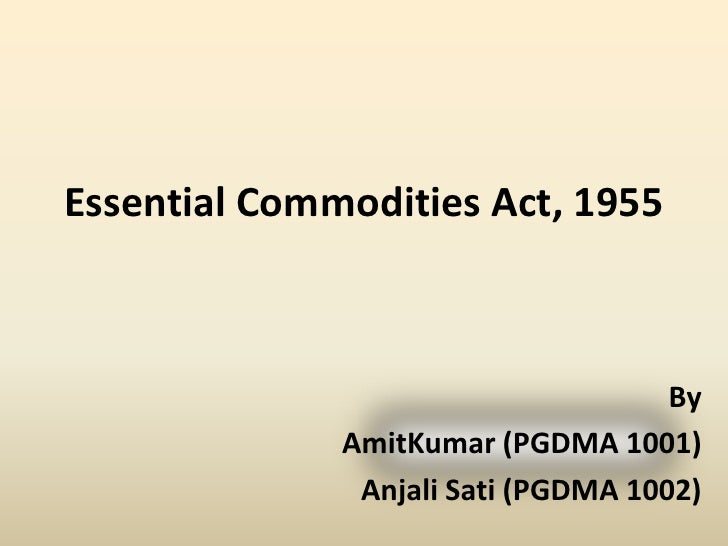 Essential Commodities Act, 1955<br />By<br />AmitKumar (PGDMA 1001)<br />Anjali Sati (PGDMA 1002)<br />