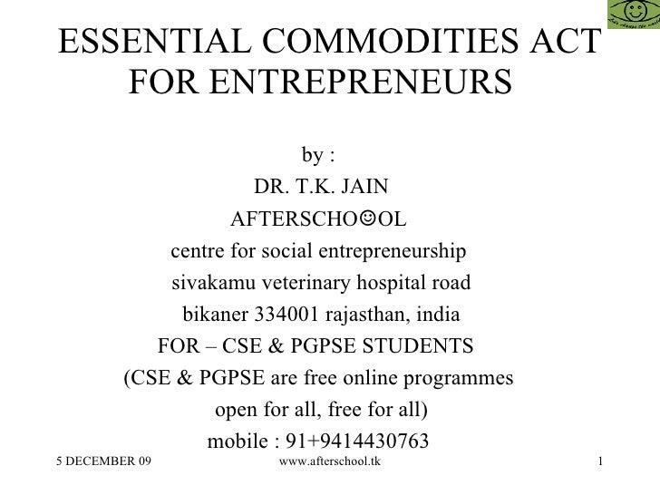 ESSENTIAL COMMODITIES ACT FOR ENTREPRENEURS  by :  DR. T.K. JAIN AFTERSCHO ☺ OL  centre for social entrepreneurship  sivak...