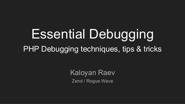 Essential Debugging PHP Debugging techniques, tips & tricks Kaloyan Raev Zend / Rogue Wave