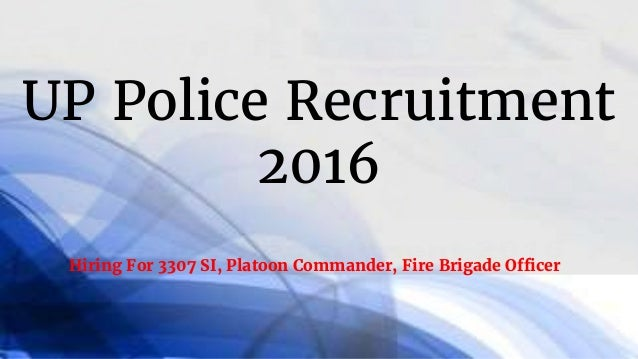 UP Police Recruitment 2016 Hiring For 3307 SI, Platoon Commander, Fire Brigade Officer