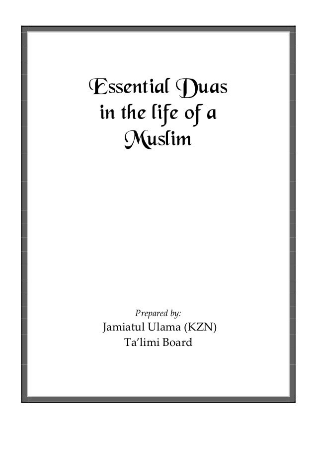 Essential Duas in the life of a Muslim  Prepared by:  Jamiatul Ulama (KZN) Ta'limi Board