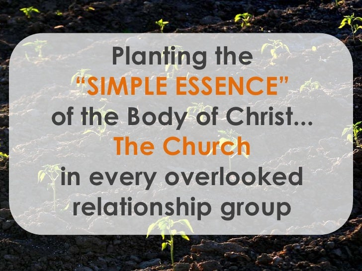 "Planting the    ""SIMPLE ESSENCE"" of the Body of Christ...       The Church  in every overlooked   relationship group"
