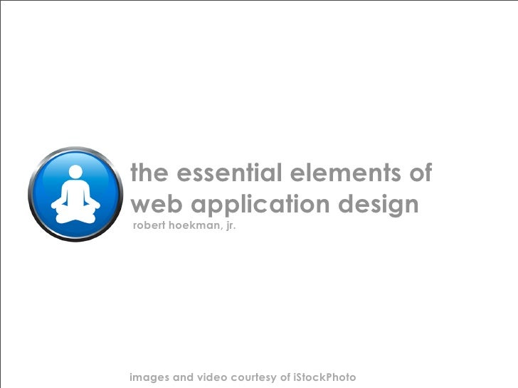 the essential elements of web application design robert hoekman, jr.     images and video courtesy of iStockPhoto