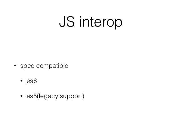 JS interop • spec compatible • es6 • es5(legacy support)