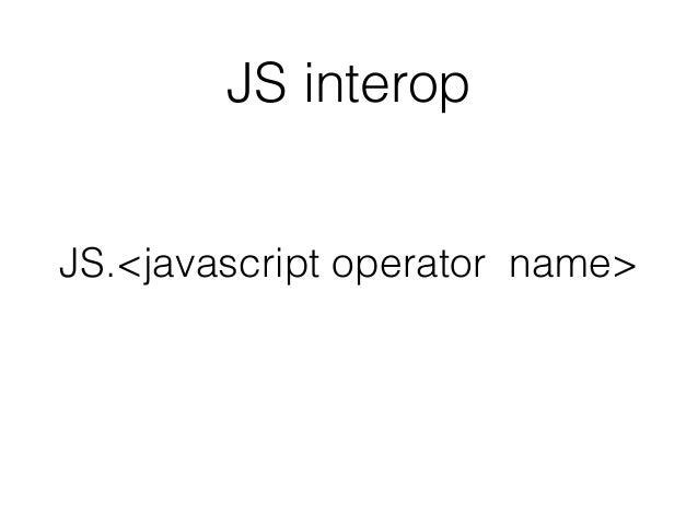 JS.<javascript operator name> JS interop