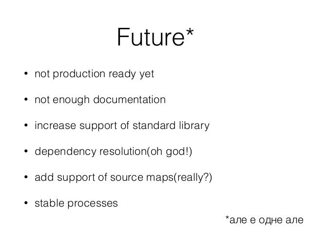 Future* • not production ready yet • not enough documentation • increase support of standard library • dependency resoluti...