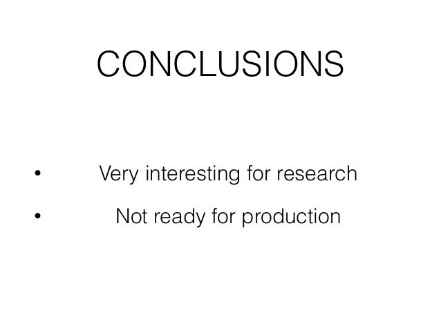 CONCLUSIONS • Very interesting for research • Not ready for production