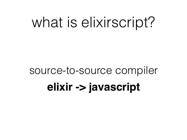 what is elixirscript? source-to-source compiler elixir -> javascript