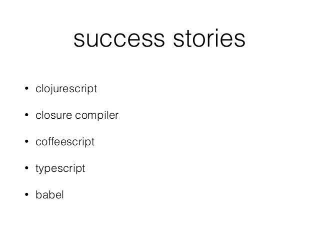 success stories • clojurescript • closure compiler • coffeescript • typescript • babel
