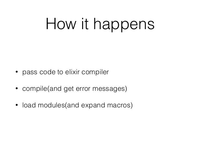 How it happens • pass code to elixir compiler • compile(and get error messages) • load modules(and expand macros)