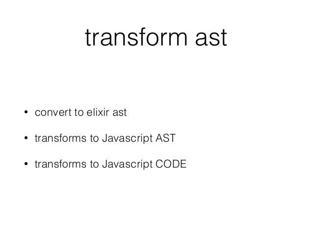 transform ast • convert to elixir ast • transforms to Javascript AST • transforms to Javascript CODE