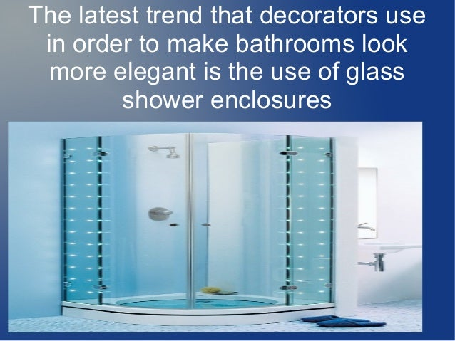 The latest trend that decorators use in order to make bathrooms look more elegant is the use of glass shower enclosures