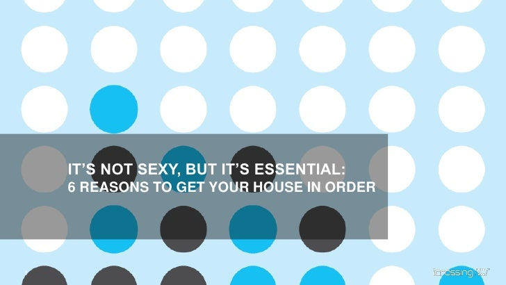 IT'S NOT SEXY, BUT IT'S ESSENTIAL:    6 REASONS TO GET YOUR HOUSE IN ORDER1