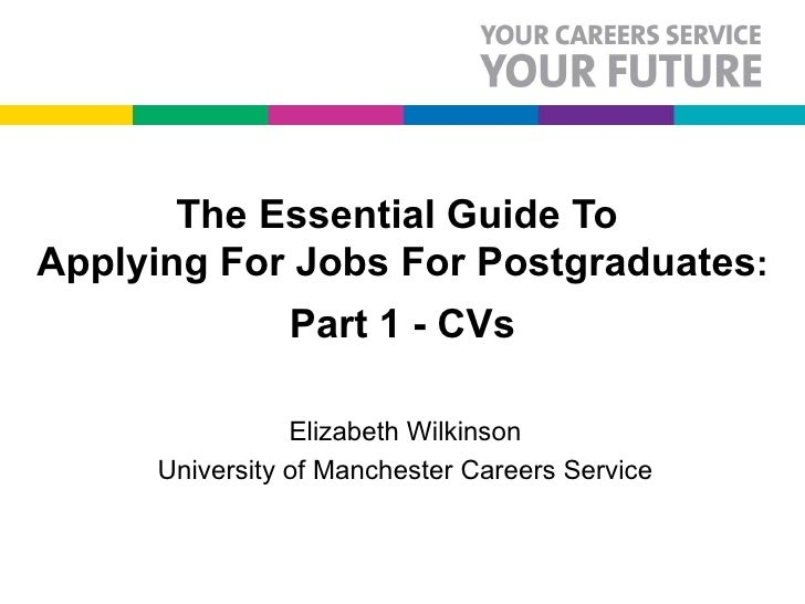 The Essential Guide To  Applying For Jobs For Postgraduates : Part 1 - CVs Elizabeth Wilkinson University of Manchester Ca...