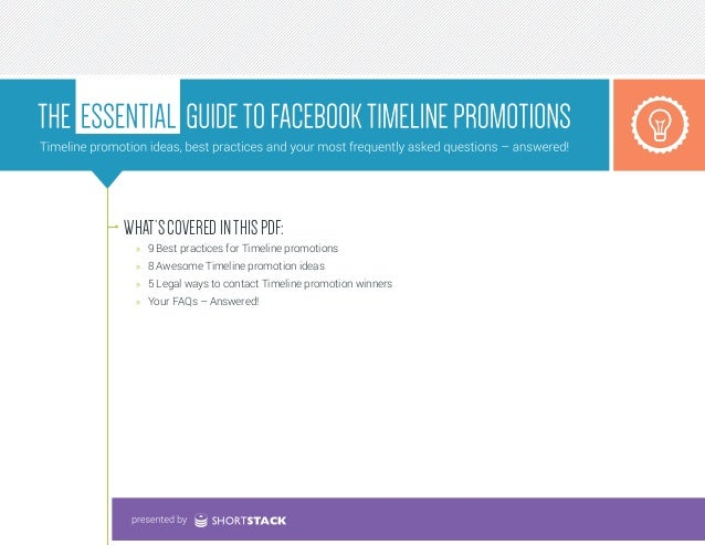 WHAT'S COVERED IN THIS PDF: »» 9 Best practices for Timeline promotions »» 8 Awesome Timeline promotion ideas »» 5 Legal w...