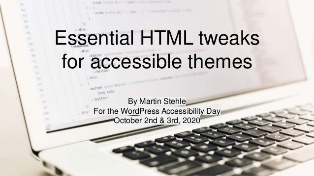 Essential HTML tweaks for accessible themes By Martin Stehle For the WordPress Accessibility Day October 2nd & 3rd, 2020