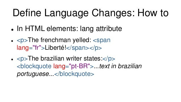 """Define Language Changes: How to  In HTML elements: lang attribute  <p>The frenchman yelled: <span lang=""""fr"""">Liberté!</sp..."""