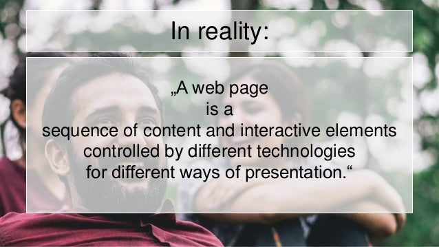 """In reality: """"A web page is a sequence of content and interactive elements controlled by different technologies for differe..."""