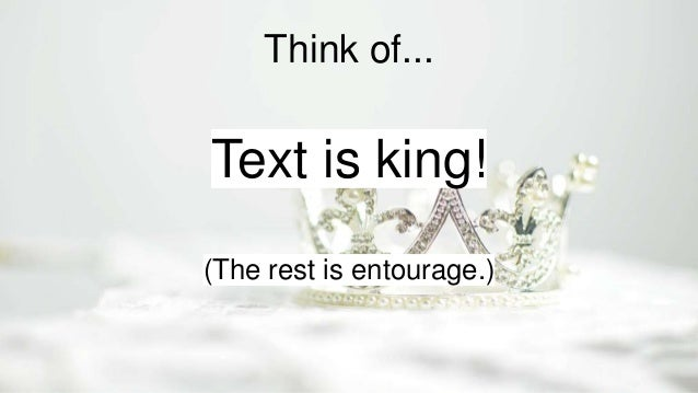 Think of... Text is king! (The rest is entourage.)