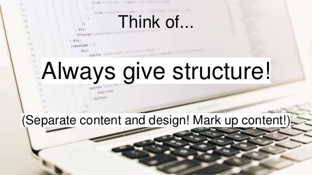 Always give structure! (Separate content and design! Mark up content!) Think of...