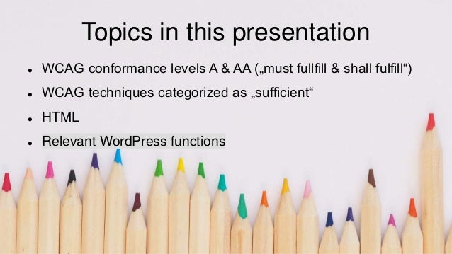 """Topics in this presentation  WCAG conformance levels A & AA (""""must fullfill & shall fulfill"""")  WCAG techniques categoriz..."""