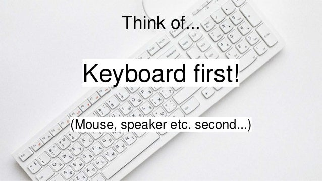 Think of... Keyboard first! (Mouse, speaker etc. second...)