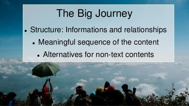 The Big Journey  Structure: Informations and relationships  Meaningful sequence of the content  Alternatives for non-te...