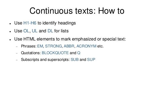 Continuous texts: How to  Use H1-H6 to identify headings  Use OL, UL and DL for lists  Use HTML elements to mark emphas...