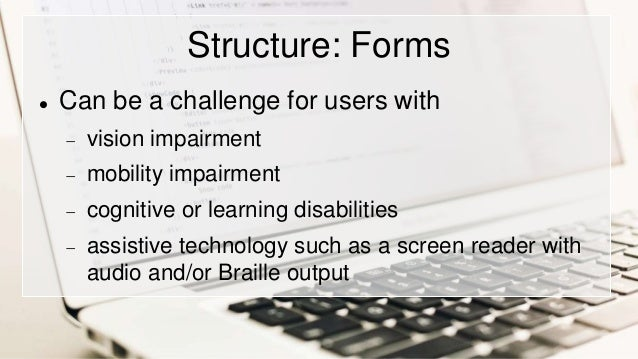 Structure: Forms  Can be a challenge for users with  vision impairment  mobility impairment  cognitive or learning dis...