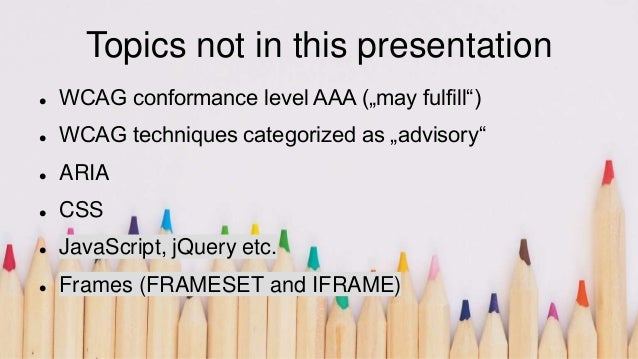 """Topics not in this presentation  WCAG conformance level AAA (""""may fulfill"""")  WCAG techniques categorized as """"advisory"""" ..."""