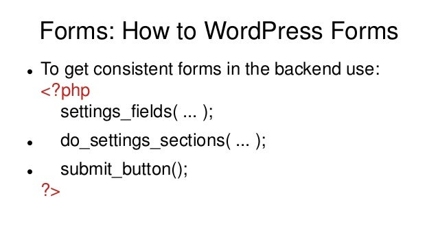 Forms: How to WordPress Forms  To get consistent forms in the backend use: <?php settings_fields( ... );  do_settings_se...