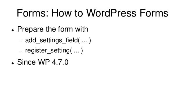 Forms: How to WordPress Forms  Prepare the form with  add_settings_field( ... )  register_setting( ... )  Since WP 4.7...