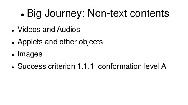  Big Journey: Non-text contents  Videos and Audios  Applets and other objects  Images  Success criterion 1.1.1, confo...