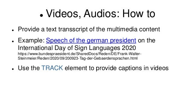  Videos, Audios: How to  Provide a text transscript of the multimedia content  Example: Speech of the german president ...