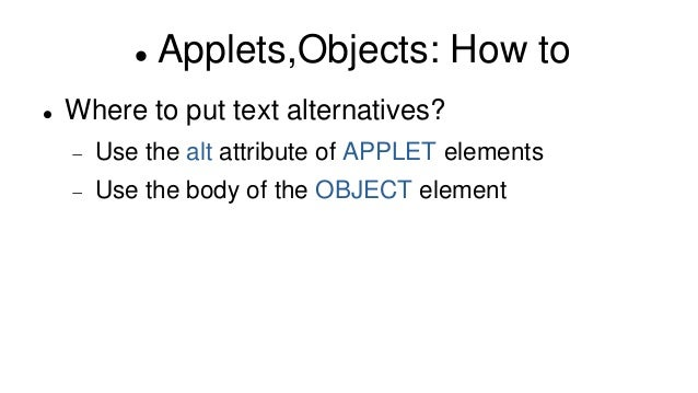  Applets,Objects: How to  Where to put text alternatives?  Use the alt attribute of APPLET elements  Use the body of t...
