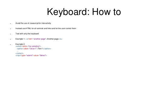 Keyboard: How to  Avoid the use of Javascript for interactivity  Instead use HTML for all controls and links and let the...