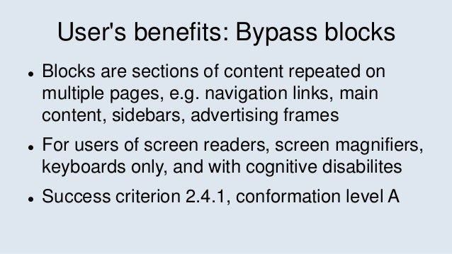 User's benefits: Bypass blocks  Blocks are sections of content repeated on multiple pages, e.g. navigation links, main co...