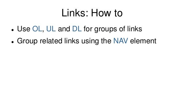 Links: How to  Use OL, UL and DL for groups of links  Group related links using the NAV element