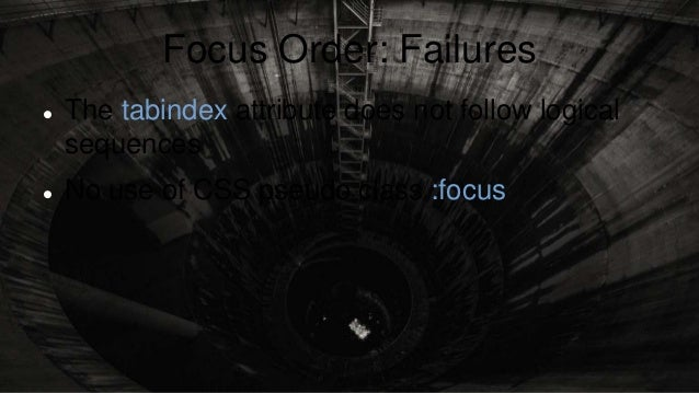 Focus Order: Failures  The tabindex attribute does not follow logical sequences  No use of CSS pseudo class :focus