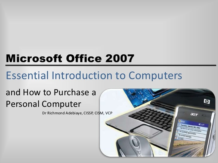 Microsoft Office 2007Essential Introduction to Computersand How to Purchase aPersonal Computer        Dr Richmond Adebiaye...