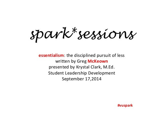 spark*sessions  essentialism: the disciplined pursuit of less  written by Greg McKeown  presented by Krystal Clark, M.Ed. ...