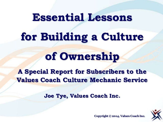 Essential Lessons for Building a Culture of Ownership A Special Report for Subscribers to the Values Coach Culture Mechani...