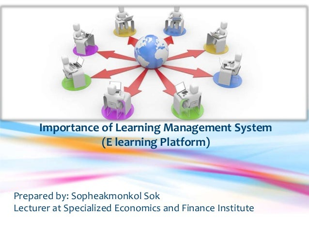 Importance of Learning Management System                (E learning Platform)Prepared by: Sopheakmonkol SokLecturer at Spe...